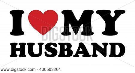 I Love My Husband Vector. Design Element For Poster, T-shirt Print.