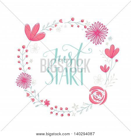 Just start. Motivation phrase handwritten in floral wreath frame with pastel pink flowers berries and leaves. Vector inspirational design.