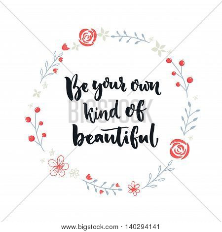 Be your own kind of beautiful. Inspirational quote about self-esteem and happiness. Positive saying. Brush lettering in hand drawn wreath with flower