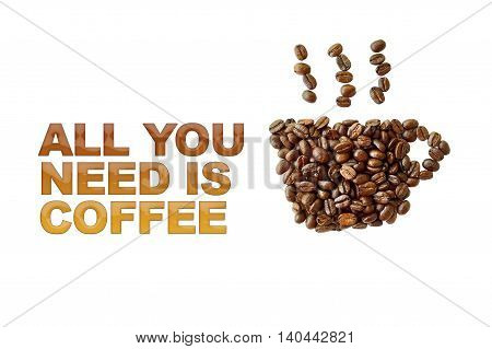 word all you need is coffee with coffee beans coffee cup shape on white background