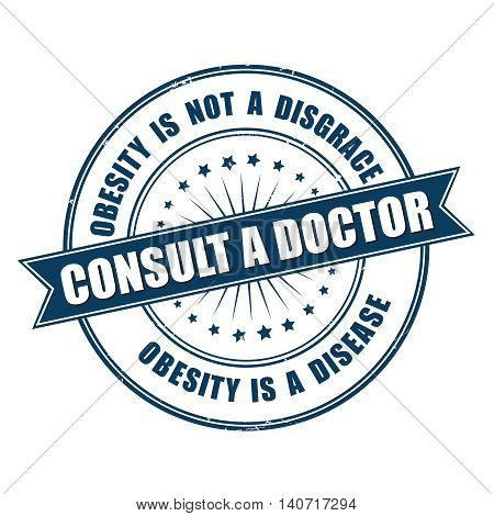 Consult a doctor. Obesity is not a disgrace. Obesity is a disease. - grunge blue label for preventing / treat medical issues.