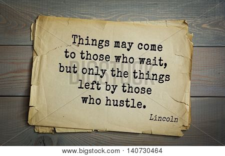 US President Abraham Lincoln (1809-1865) quote. Things may come to those who wait, but only the things left by those who hustle.