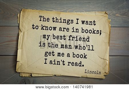 US President Abraham Lincoln (1809-1865) quote. The things I want to know are in books; my best friend is the man who'll get me a book I ain't read.