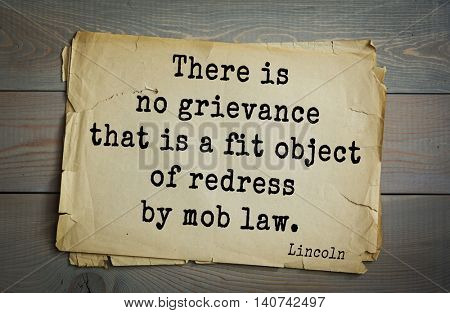 US President Abraham Lincoln (1809-1865) quote. There is no grievance that is a fit object of redress by mob law.