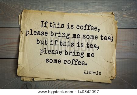 US President Abraham Lincoln (1809-1865) quote. If this is coffee, please bring me some tea; but if this is tea, please bring me some coffee.