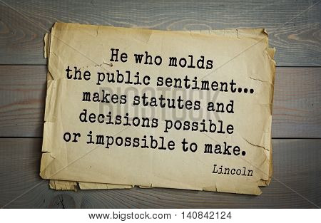US President Abraham Lincoln (1809-1865) quote. He who molds the public sentiment... makes statutes and decisions possible or impossible to make.