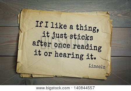 US President Abraham Lincoln (1809-1865) quote. If I like a thing, it just sticks after once reading it or hearing it.