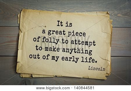 US President Abraham Lincoln (1809-1865) quote. It is a great piece of folly to attempt to make anything out of my early life.