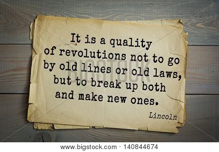 US President Abraham Lincoln (1809-1865) quote. It is a quality of revolutions not to go by old lines or old laws, but to break up both and make new ones.