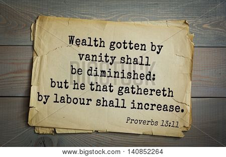 Top 500 Bible verses. Wealth gotten by vanity shall be diminished: but he that gathereth by labour shall increase. Proverbs 13:11