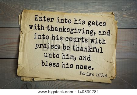 Top 500 Bible verses. Enter into his gates with thanksgiving, and into his courts with praise: be thankful unto him, and bless his name.