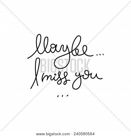 Maybe I Miss You. Hand Written Calligraphy Quote Motivation For Life And Happiness. For Postcard, Po