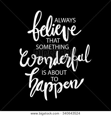 Always Believe Something Wonderful Is About To Happen. Quotes.