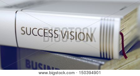 Book Title of Success Vision. Success Vision. Book Title on the Spine. Success Vision - Closeup of the Book Title. Closeup View. Toned Image with Selective focus. 3D Illustration.