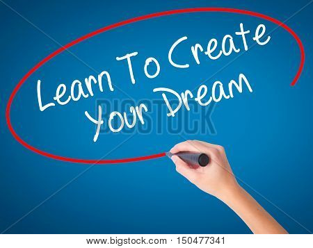 Women Hand Writing Learn To Create Your Dream With Black Marker On Visual Screen