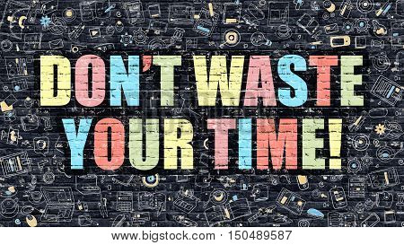 Dont Waste Your Time Concept. Modern Illustration. Multicolor Dont Waste Your Time Drawn on Dark Brick Wall. Doodle Icons. Doodle Style of  Dont Waste Your Time Concept.
