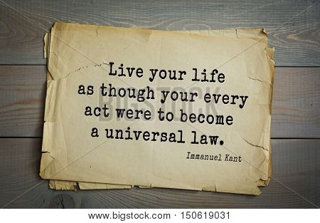 TOP-30. Aphorism by Immanuel Kant - the German philosopher, the founder of German classical philosophy. Live your life as though your every act were to become a universal law.