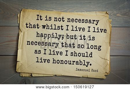 TOP-30. Aphorism by Immanuel Kant - the German philosopher It is not necessary that whilst I live I live happily; but it is necessary that so long as I live I should live honourably.