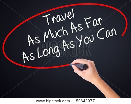 Woman Hand Writing Travel As Much As Far As Long As You Can  With A Marker Over Transparent Board
