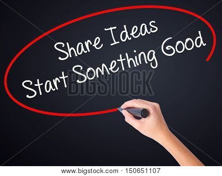 Woman Hand Writing Share Ideas Start Something Good  With A Marker Over Transparent Board