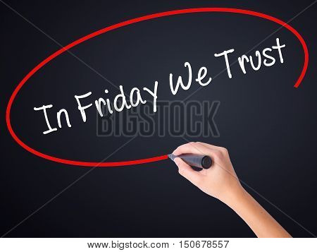 Woman Hand Writing In Friday We Trust  With A Marker Over Transparent Board