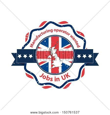 Manufacturing operators wanted. Jobs in UK - business grunge label / badge / icon with the flag and map of United Kingdom on the background. Print colors used