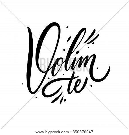 Volim Te. I Love You Phrase On Croatian Alphabet. Hand Drawn Lettering. Black Ink. Vector Illustrati