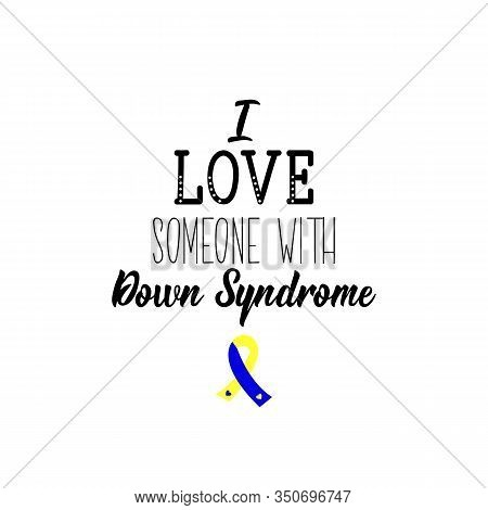 I Love Someone With Down Syndrome. Lettering. Can Be Used For Prints Bags, T-shirts, Posters, Cards.