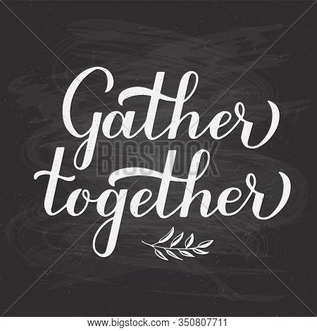 Gather Together Hand Lettering On Chalkboard Background. Modern Calligraphy Inspirational Quote. Eas