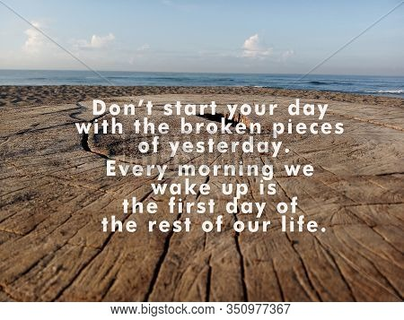 Inspirational Quote - Do Not Start Your Day With The Broken Pieces Of Yesterday. Every Morning We Wa