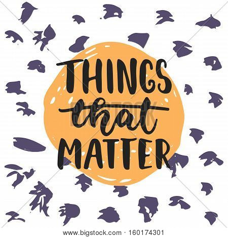 Things that matter - hand drawn lettering phrase isolated on the polka dot grunge background. Fun brush ink inscription for photo overlays, greeting card or t-shirt print, poster design.
