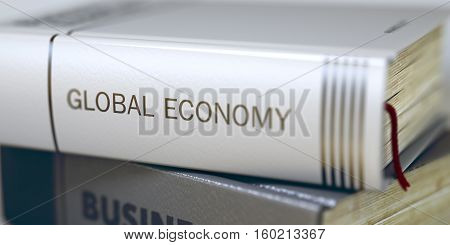 Global Economy - Closeup of the Book Title. Closeup View. Book in the Pile with the Title on the Spine Global Economy. Blurred Image. Selective focus. 3D Illustration.