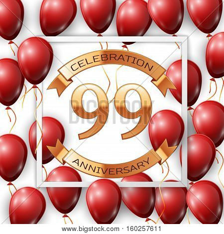 Realistic red balloons with ribbon in centre golden text ninety nine years anniversary celebration with ribbons in white square frame over white background. Vector illustration