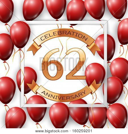 Realistic red balloons with ribbon in centre golden text sixty two years anniversary celebration with ribbons in white square frame over white background. Vector illustration