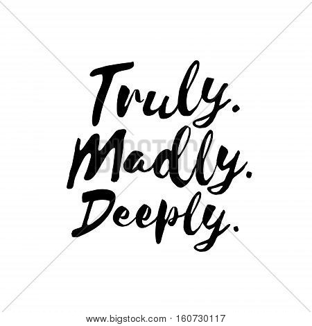Truly. Madly. Deeply. - Inspirational wisdom quote handwritten with black ink and brush. Good for posters, t-shirts, prints, cards, banners. Hand lettering, typographic element for your design
