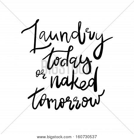 Laundry Today or Naked Tomorrow - Decal Sticker Room Decor Saying. Handwritten quote. Good for posters, t-shirts, prints, cards, banners. Hand lettering, typographic element for your design.