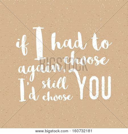 If I had to choose again, I'd still choose you -  Inspirational quote, brush calligraphy. Unique typography poster or apparel design. Vector design element for housewarming poster, t-shirt design