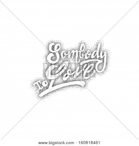 Somebody to love. -lettering text . Badge drawn by hand, using the skills of calligraphy and lettering, collected in accordance with the rules of typography.