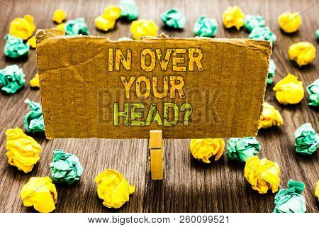 Text Sign Showing In Over Your Head Question. Conceptual Photo To Be Involved In A Difficult Situati
