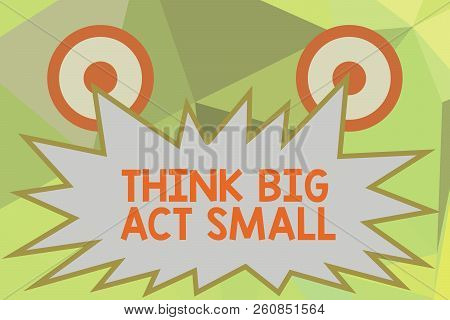 Writing Note Showing Think Big Act Small. Business Photo Showcasing Great Ambitious Goals Take Littl