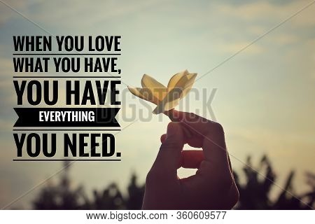 Inspirational Quote - When You Love What You Have, You Have Everything You Need.  With Man Holding A