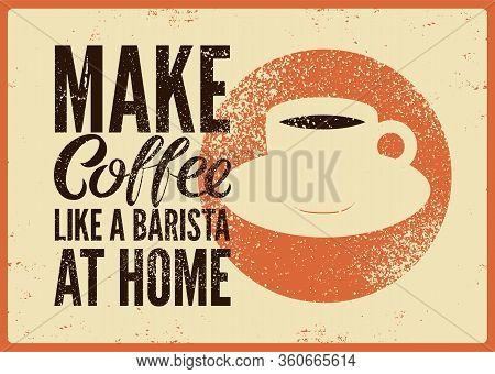 Make Coffee Like A Barista At Home. Coffee Typographical Phrase Vintage Style Grunge Poster Design.