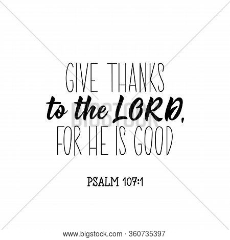 Give Thanks To The Lord For He Is Good. Lettering. Inspirational And Bible Quote. Can Be Used For Pr