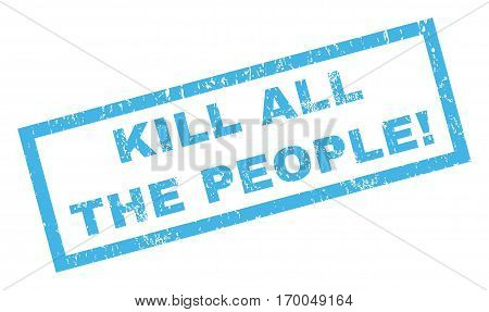 Kill All The People exclamation text rubber seal stamp watermark. Caption inside rectangular shape with grunge design and dirty texture. Inclined vector blue ink sticker on a white background.