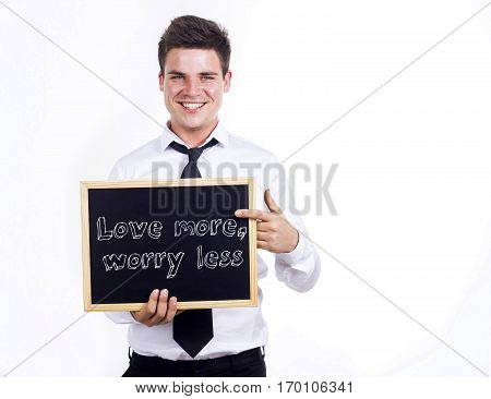 Love More, Worry Less - Young Smiling Businessman Holding Chalkboard With Text