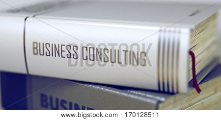 Business Consulting Concept on Book Title. Book in the Pile with the Title on the Spine Business Consulting. Toned Image with Selective focus. 3D Rendering.