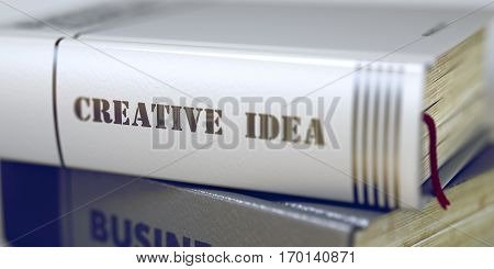 Creative Idea Concept on Book Title. Business - Book Title. Creative Idea. Stack of Books Closeup and one with Title - Creative Idea. Creative Idea - Business Book Title. Toned Image. 3D Rendering.