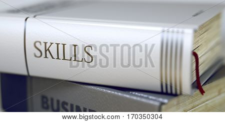 Close-up of a Book with the Title on Spine Skills. Book Title on the Spine - Skills. Closeup View. Stack of Books. Skills - Book Title. Book Title of Skills. Toned Image. 3D Illustration.