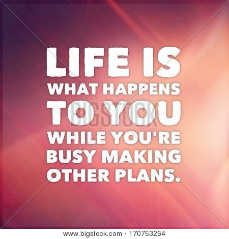 Quote - life is what happens to you while you're busy making other plans