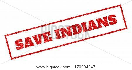 Red rubber seal stamp with Save Indians text. Vector tag inside rectangular banner. Grunge design and dust texture for watermark labels. Inclined sticker.